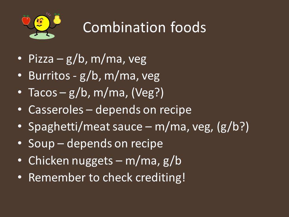 Combination foods Pizza – g/b, m/ma, veg Burritos - g/b, m/ma, veg Tacos – g/b, m/ma, (Veg?) Casseroles – depends on recipe Spaghetti/meat sauce – m/m