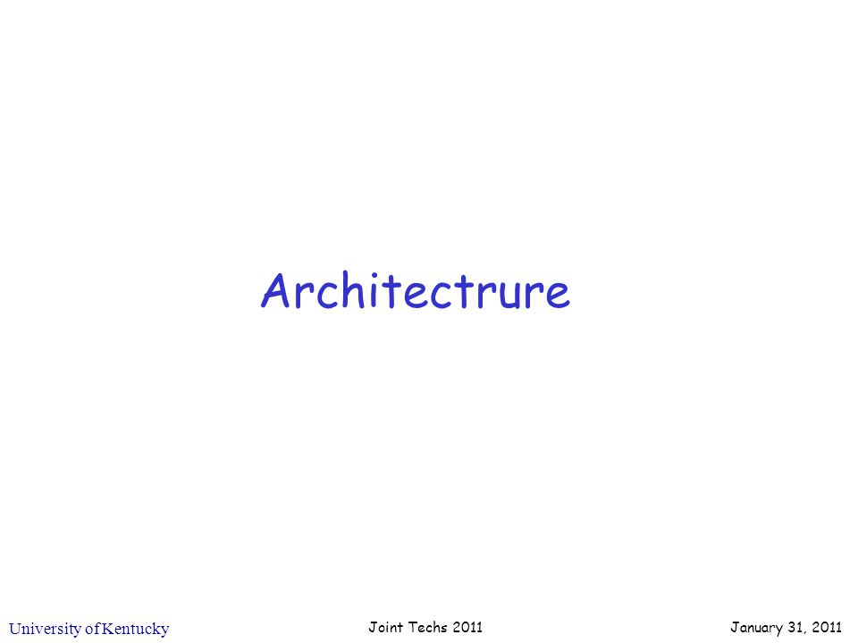 University of Kentucky Architectrure Joint Techs 2011 January 31, 2011