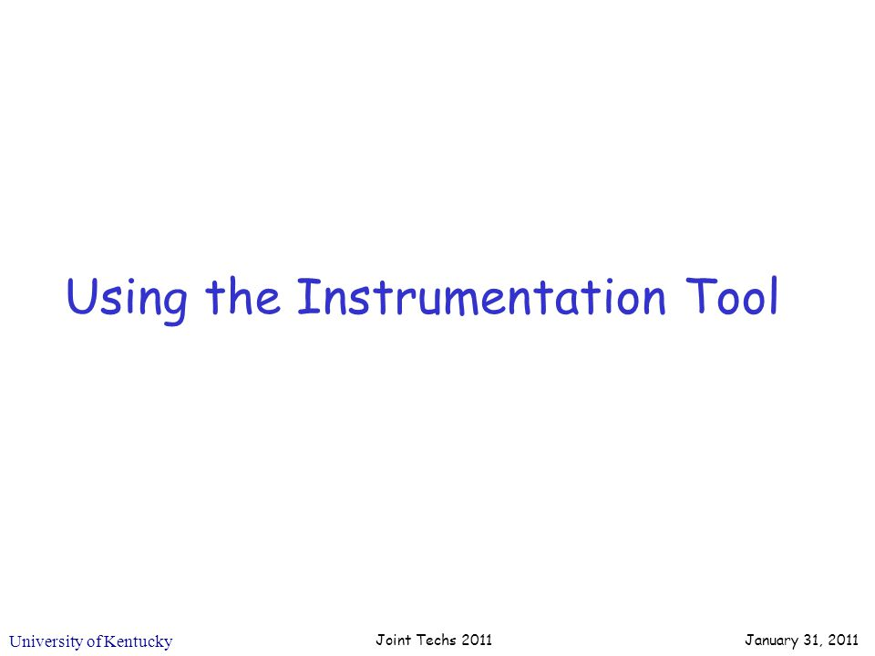 University of Kentucky Using the Instrumentation Tool Joint Techs 2011 January 31, 2011