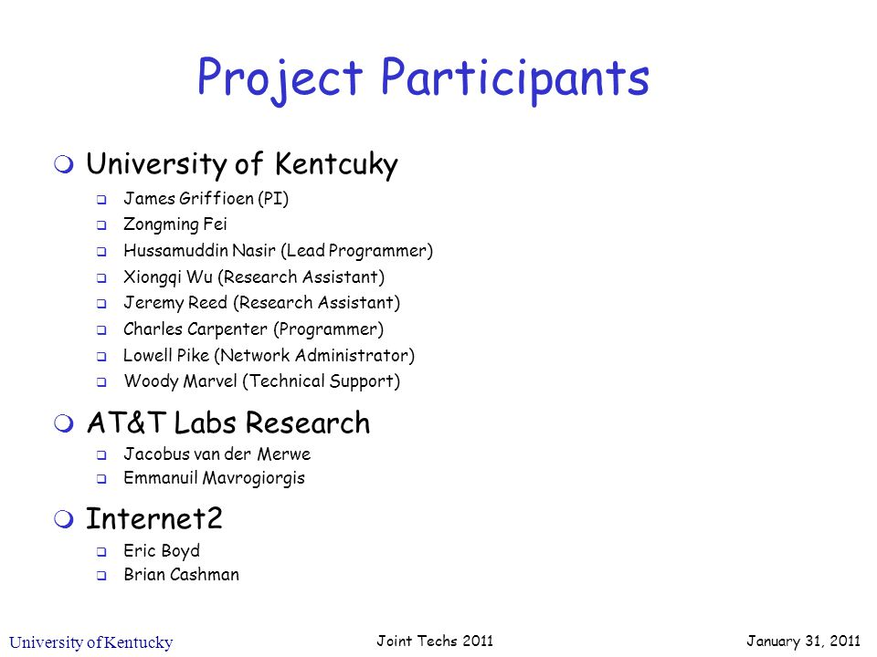 University of Kentucky Project Participants m University of Kentcuky q James Griffioen (PI) q Zongming Fei q Hussamuddin Nasir (Lead Programmer) q Xiongqi Wu (Research Assistant) q Jeremy Reed (Research Assistant) q Charles Carpenter (Programmer) q Lowell Pike (Network Administrator) q Woody Marvel (Technical Support) m AT&T Labs Research q Jacobus van der Merwe q Emmanuil Mavrogiorgis m Internet2 q Eric Boyd q Brian Cashman Joint Techs 2011 January 31, 2011