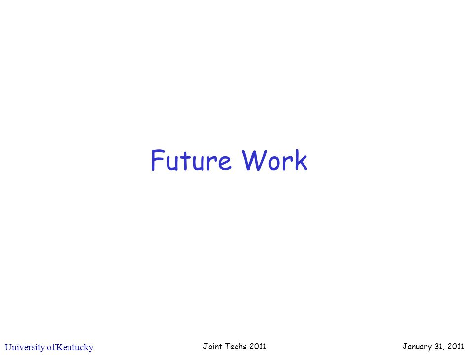 University of Kentucky Future Work Joint Techs 2011 January 31, 2011