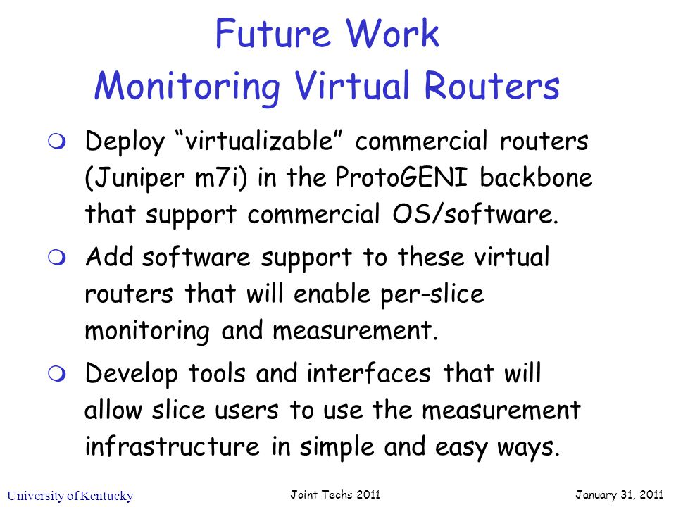 University of Kentucky Future Work Monitoring Virtual Routers m Deploy virtualizable commercial routers (Juniper m7i) in the ProtoGENI backbone that support commercial OS/software.