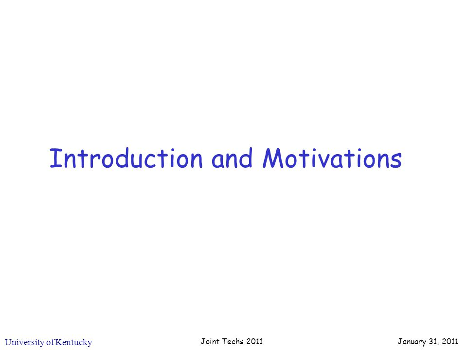 University of Kentucky Introduction and Motivations Joint Techs 2011 January 31, 2011