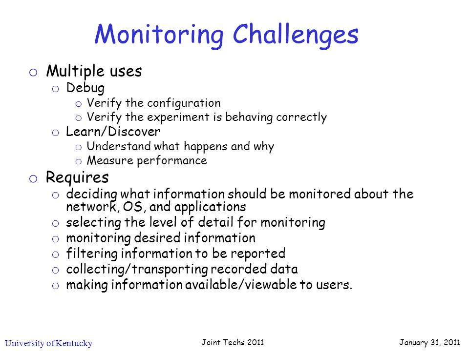 University of Kentucky January 31, 2011 Joint Techs 2011 Monitoring Challenges o Multiple uses o Debug o Verify the configuration o Verify the experiment is behaving correctly o Learn/Discover o Understand what happens and why o Measure performance o Requires o deciding what information should be monitored about the network, OS, and applications o selecting the level of detail for monitoring o monitoring desired information o filtering information to be reported o collecting/transporting recorded data o making information available/viewable to users.