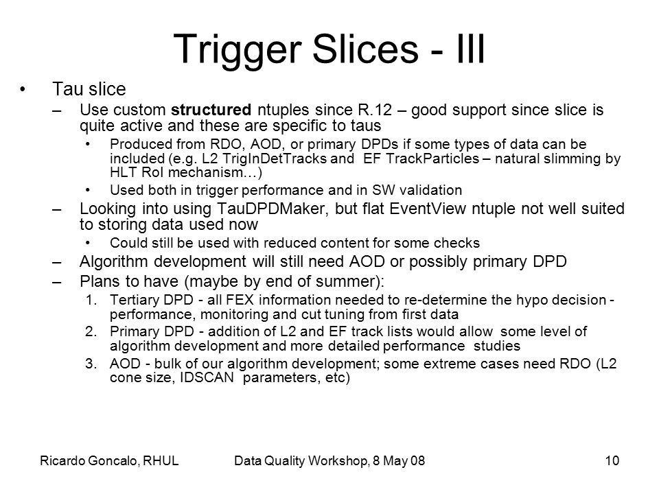 Ricardo Goncalo, RHULData Quality Workshop, 8 May 0810 Trigger Slices - III Tau slice –Use custom structured ntuples since R.12 – good support since s
