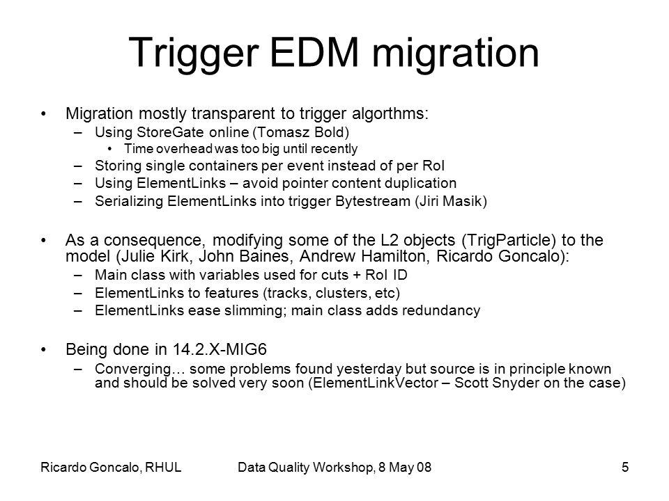 Ricardo Goncalo, RHULData Quality Workshop, 8 May 085 Trigger EDM migration Migration mostly transparent to trigger algorthms: –Using StoreGate online