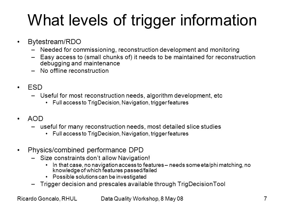 Ricardo Goncalo, RHULData Quality Workshop, 8 May 087 What levels of trigger information Bytestream/RDO –Needed for commissioning, reconstruction deve