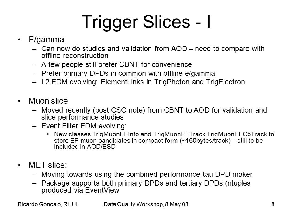 Ricardo Goncalo, RHULData Quality Workshop, 8 May 088 Trigger Slices - I E/gamma: –Can now do studies and validation from AOD – need to compare with o