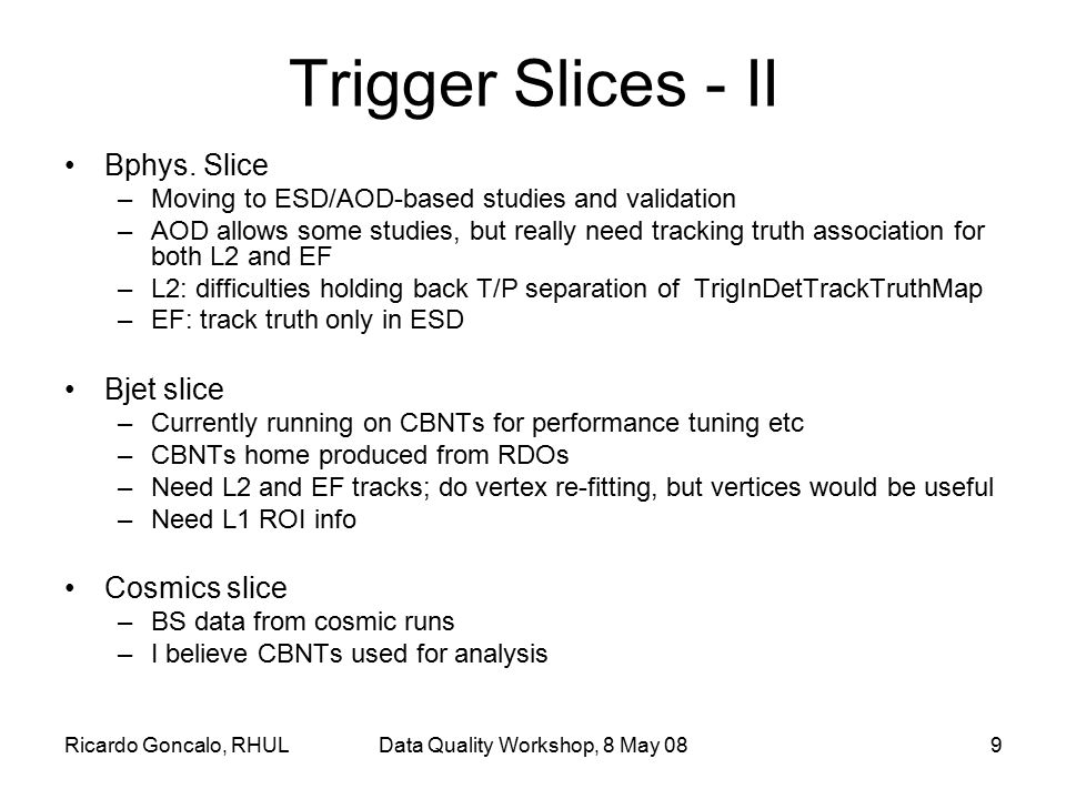 Ricardo Goncalo, RHULData Quality Workshop, 8 May 089 Trigger Slices - II Bphys. Slice –Moving to ESD/AOD-based studies and validation –AOD allows som