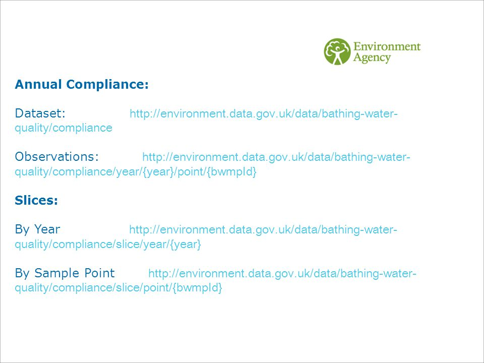 Annual Compliance: Dataset: http://environment.data.gov.uk/data/bathing-water- quality/compliance Observations: http://environment.data.gov.uk/data/bathing-water- quality/compliance/year/{year}/point/{bwmpId} Slices: By Year http://environment.data.gov.uk/data/bathing-water- quality/compliance/slice/year/{year} By Sample Point http://environment.data.gov.uk/data/bathing-water- quality/compliance/slice/point/{bwmpId}