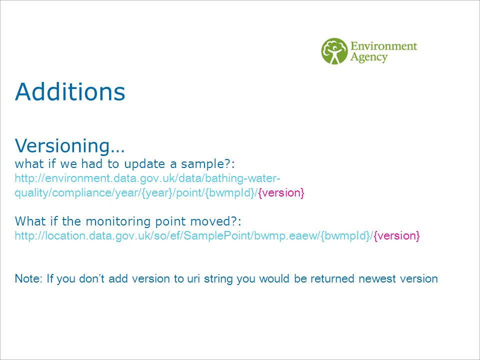 Additions Versioning… what if we had to update a sample : http://environment.data.gov.uk/data/bathing-water- quality/compliance/year/{year}/point/{bwmpId}/{version} What if the monitoring point moved : http://location.data.gov.uk/so/ef/SamplePoint/bwmp.eaew/{bwmpId}/{version} Note: If you don't add version to uri string you would be returned newest version