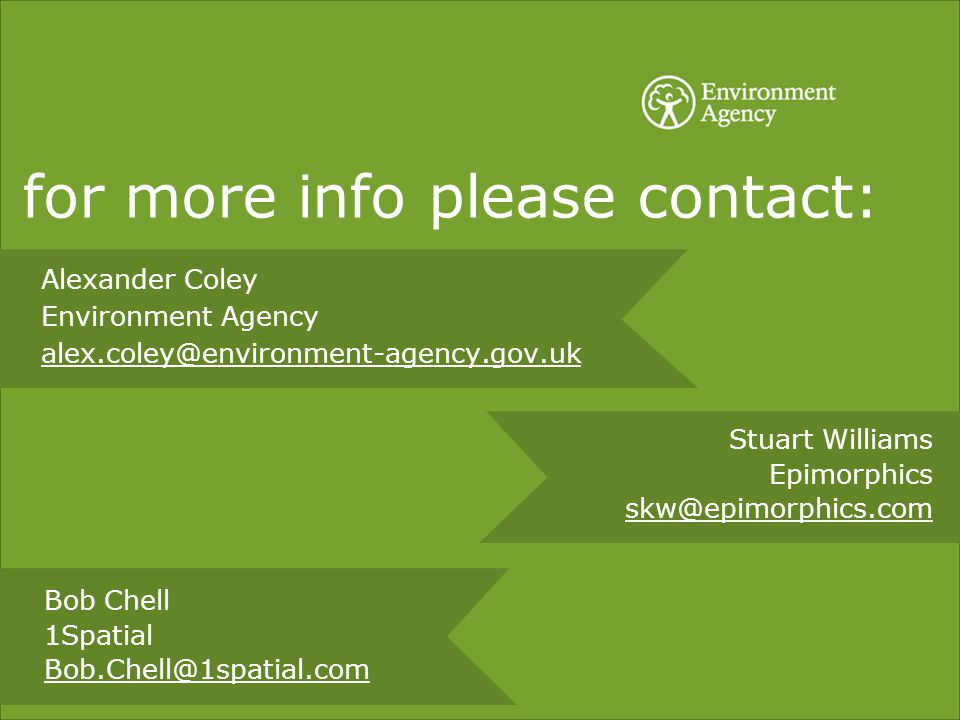for more info please contact: Alexander Coley Environment Agency alex.coley@environment-agency.gov.uk Stuart Williams Epimorphics skw@epimorphics.com Bob Chell 1Spatial Bob.Chell@1spatial.com