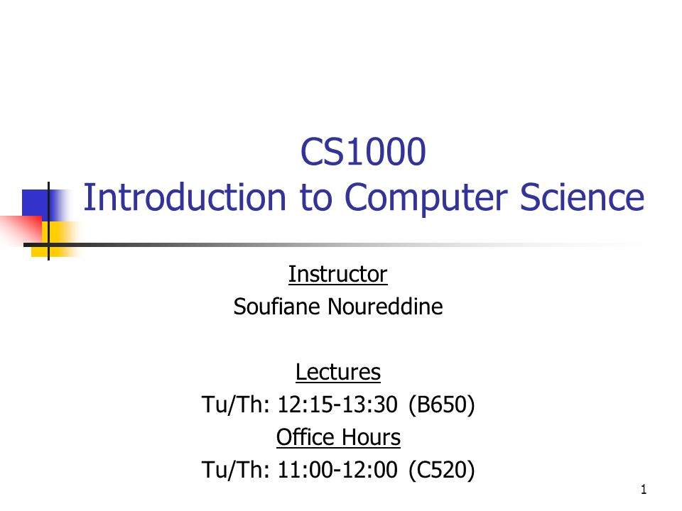 1 CS1000 Introduction to Computer Science Instructor Soufiane Noureddine Lectures Tu/Th: 12:15-13:30 (B650) Office Hours Tu/Th: 11:00-12:00 (C520)