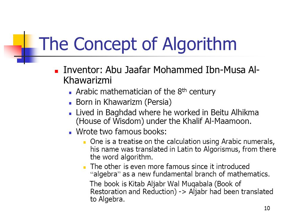 10 The Concept of Algorithm Inventor: Abu Jaafar Mohammed Ibn-Musa Al- Khawarizmi Arabic mathematician of the 8 th century Born in Khawarizm (Persia) Lived in Baghdad where he worked in Beitu Alhikma (House of Wisdom) under the Khalif Al-Maamoon.