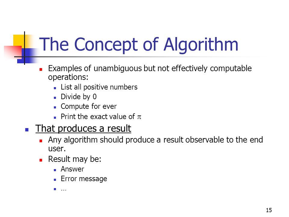 15 The Concept of Algorithm Examples of unambiguous but not effectively computable operations: List all positive numbers Divide by 0 Compute for ever Print the exact value of  That produces a result Any algorithm should produce a result observable to the end user.