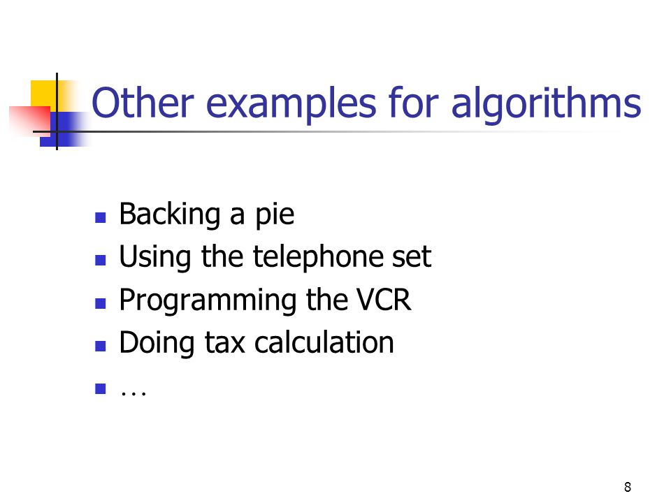 8 Other examples for algorithms Backing a pie Using the telephone set Programming the VCR Doing tax calculation …
