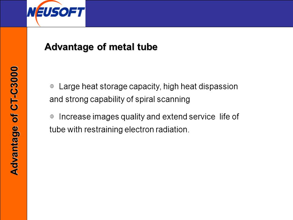 ◎ Large heat storage capacity, high heat dispassion and strong capability of spiral scanning ◎ Increase images quality and extend service life of tube