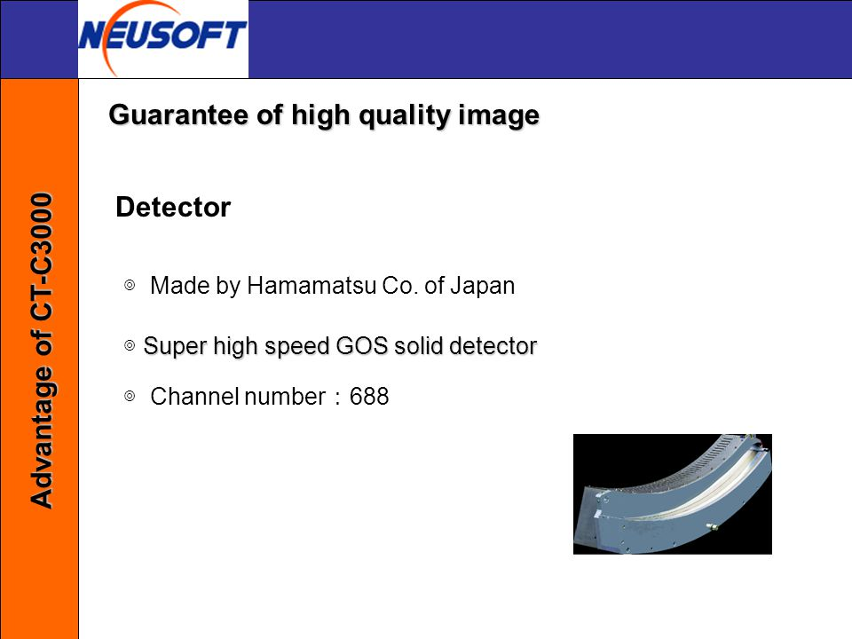 Detector ◎ Made by Hamamatsu Co. of Japan Super high speed GOS solid detector ◎ Super high speed GOS solid detector ◎ Channel number : 688 Guarantee o