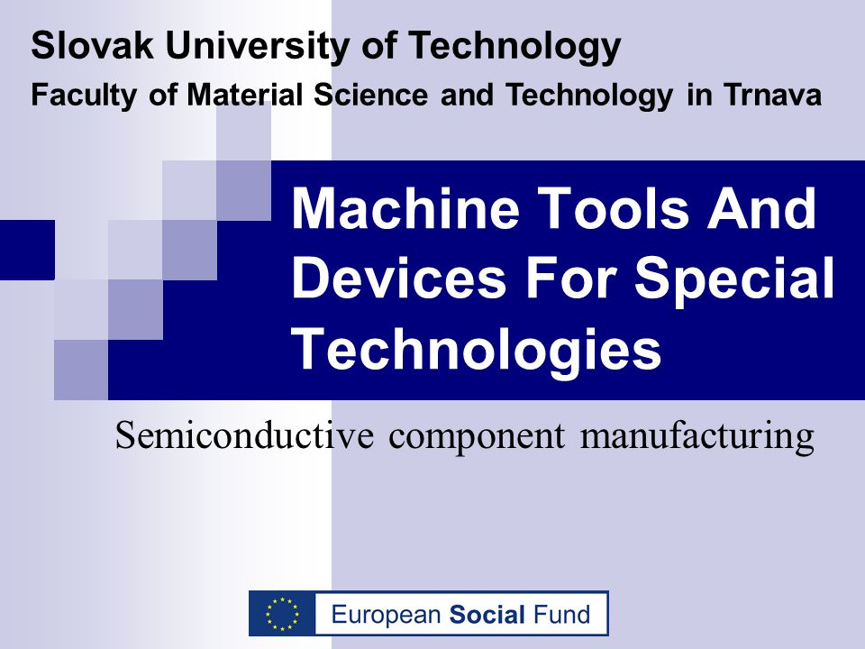 Machine Tools And Devices For Special Technologies Semiconductive component manufacturing Slovak University of Technology Faculty of Material Science
