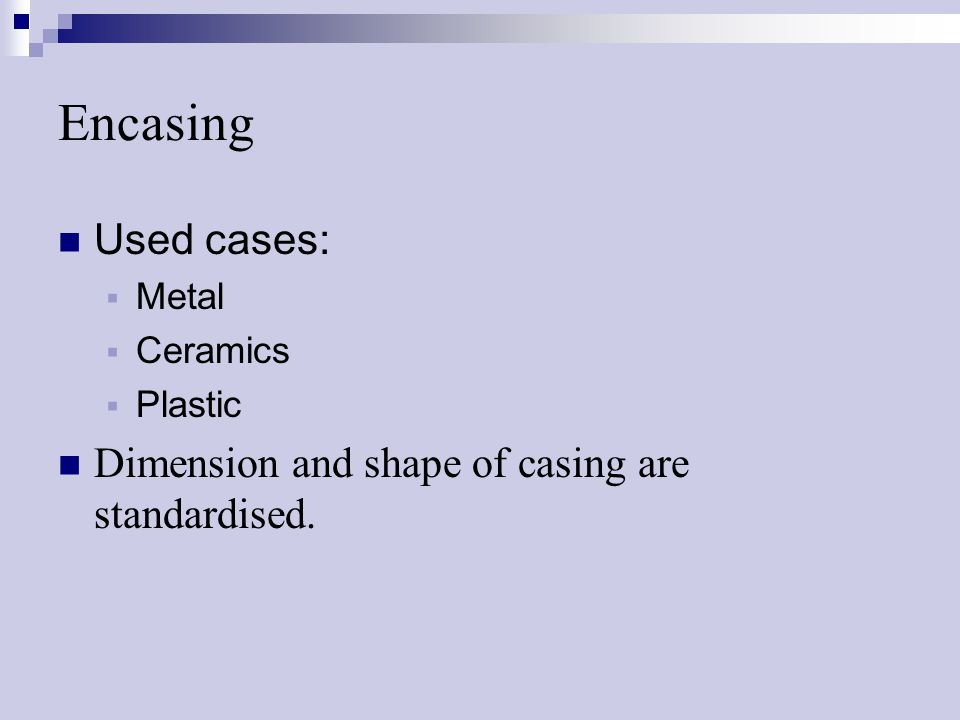 Encasing Used cases:  Metal  Ceramics  Plastic Dimension and shape of casing are standardised.