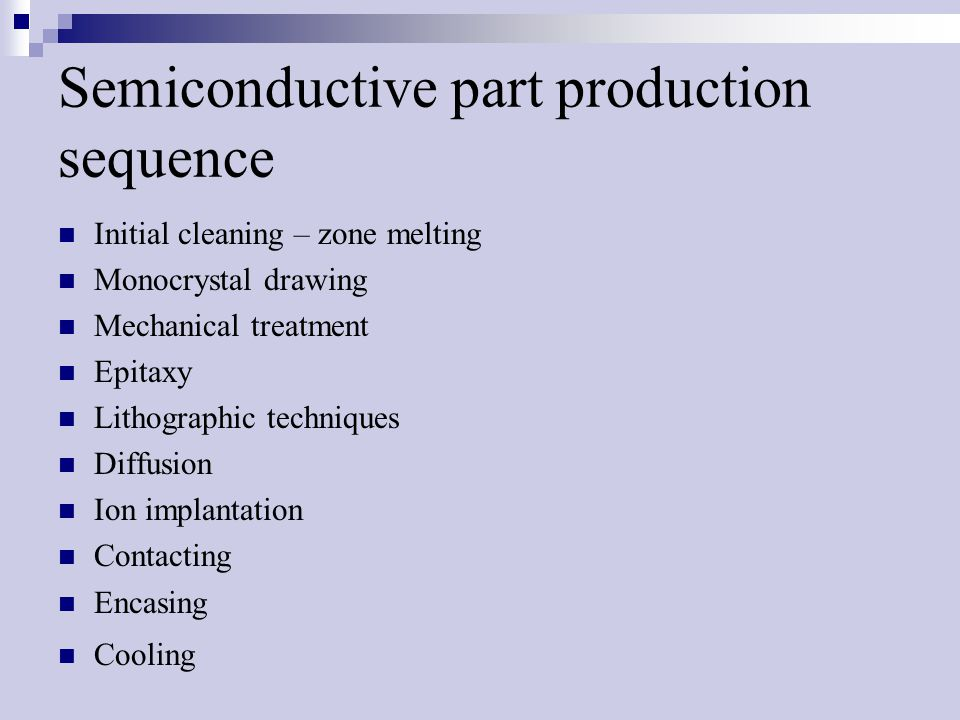 Semiconductive part production sequence Initial cleaning – zone melting Monocrystal drawing Mechanical treatment Epitaxy Lithographic techniques Diffusion Ion implantation Contacting Encasing Cooling