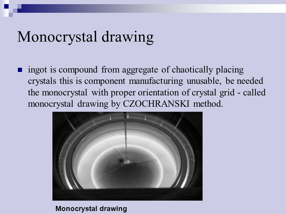 Monocrystal drawing ingot is compound from aggregate of chaotically placing crystals this is component manufacturing unusable, be needed the monocrystal with proper orientation of crystal grid - called monocrystal drawing by CZOCHRANSKI method.