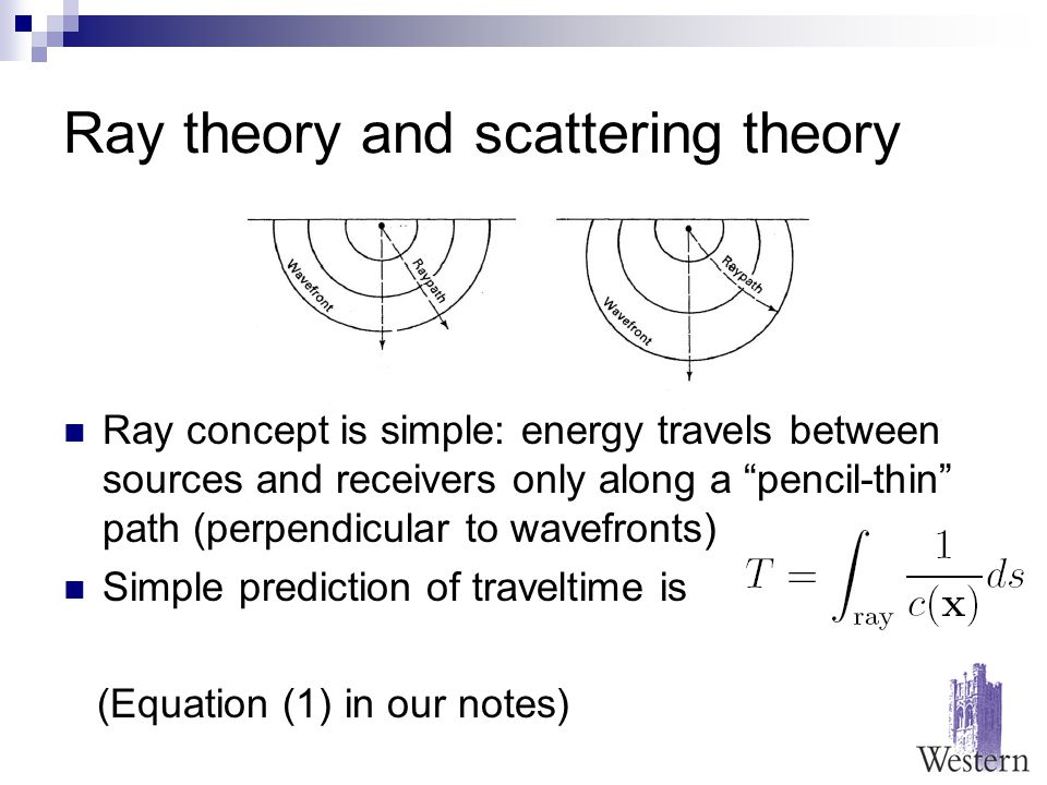 Ray theory and scattering theory Ray concept is simple: energy travels between sources and receivers only along a pencil-thin path (perpendicular to wavefronts) Simple prediction of traveltime is (Equation (1) in our notes)