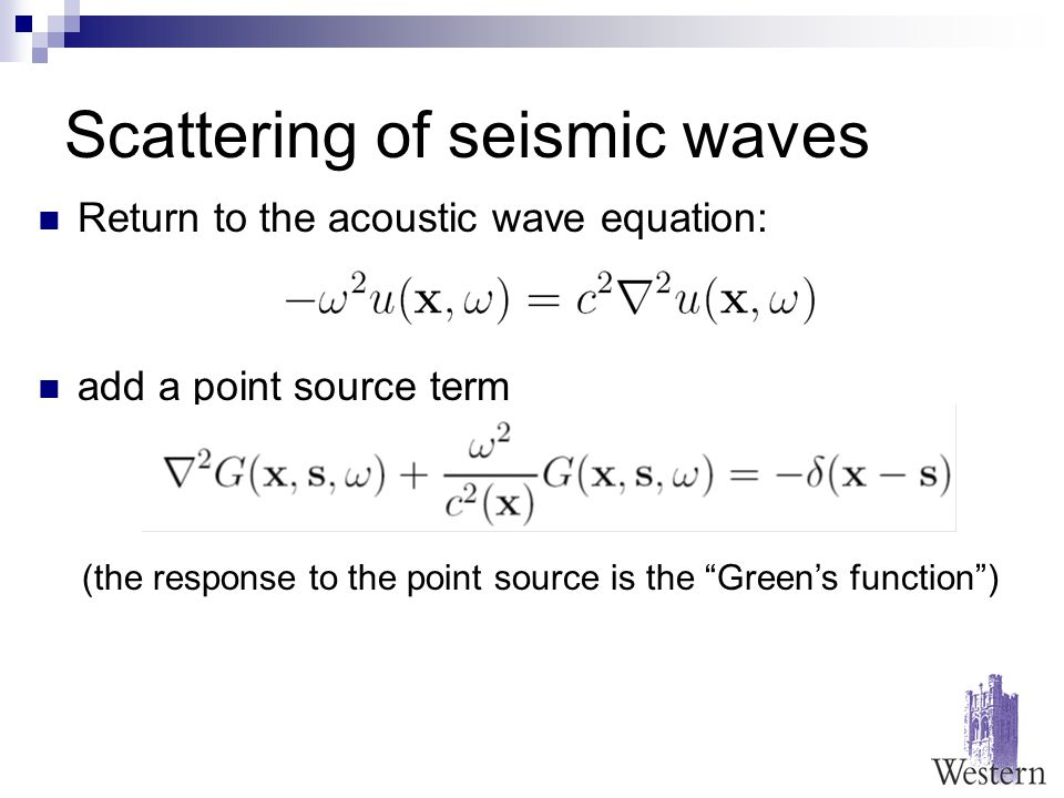Scattering of seismic waves Return to the acoustic wave equation: add a point source term (the response to the point source is the Green's function )