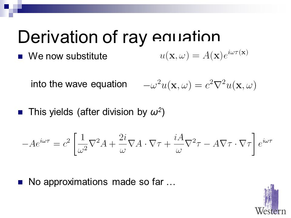 Derivation of ray equation We now substitute into the wave equation This yields (after division by ω 2 ) No approximations made so far …