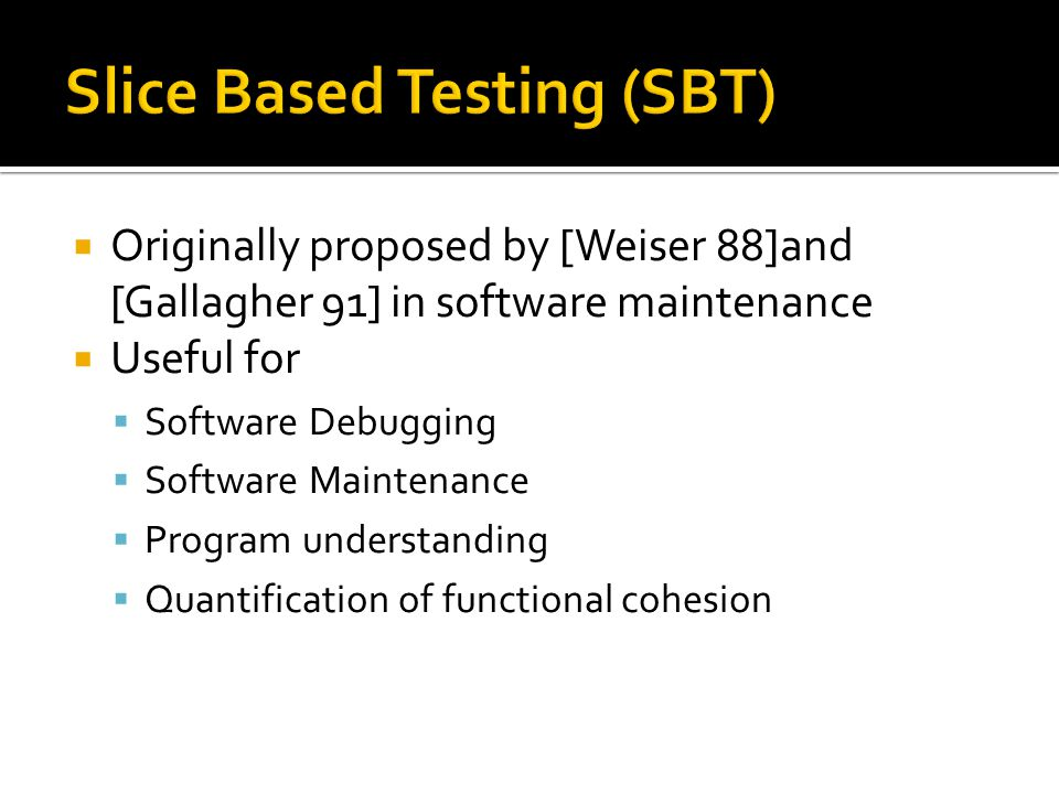  Originally proposed by [Weiser 88]and [Gallagher 91] in software maintenance  Useful for  Software Debugging  Software Maintenance  Program understanding  Quantification of functional cohesion