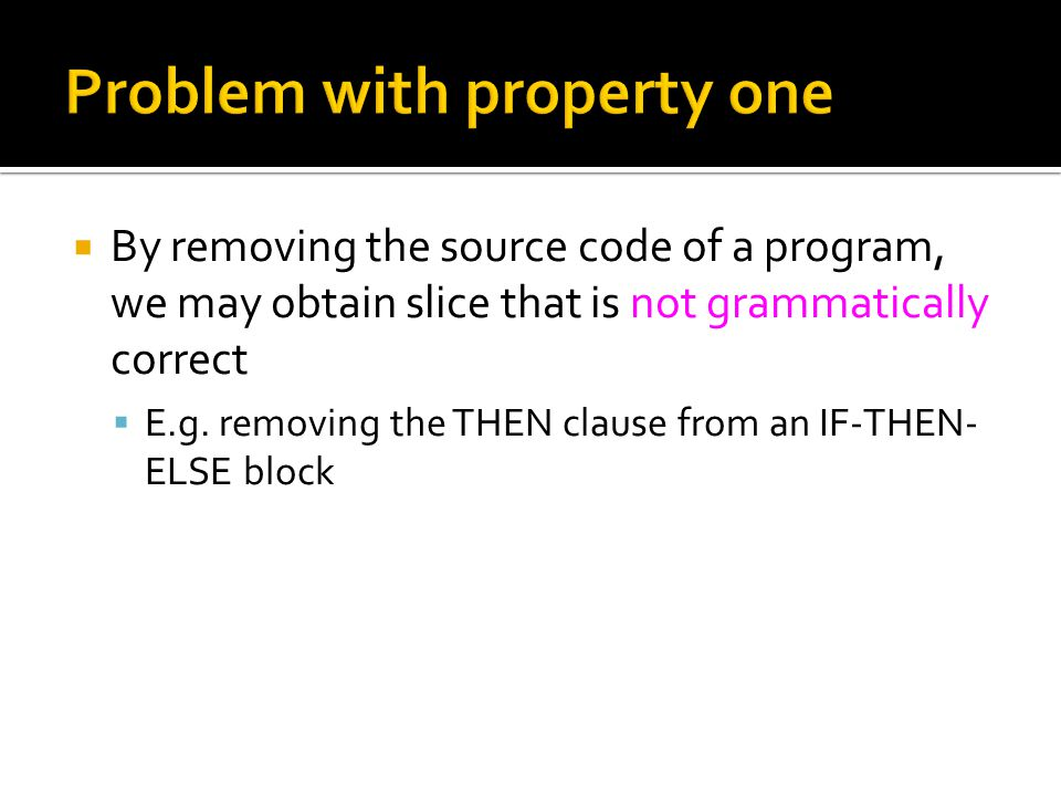  By removing the source code of a program, we may obtain slice that is not grammatically correct  E.g.
