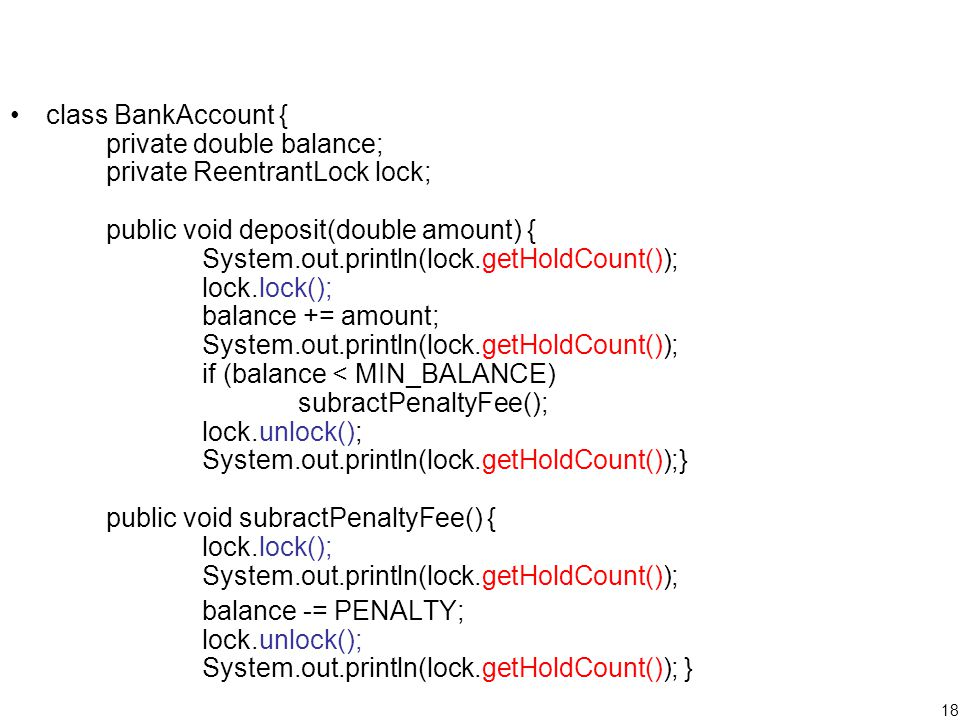 18 class BankAccount { private double balance; private ReentrantLock lock; public void deposit(double amount) { System.out.println(lock.getHoldCount()); lock.lock(); balance += amount; System.out.println(lock.getHoldCount()); if (balance < MIN_BALANCE) subractPenaltyFee(); lock.unlock(); System.out.println(lock.getHoldCount());} public void subractPenaltyFee() { lock.lock(); System.out.println(lock.getHoldCount()); balance -= PENALTY; lock.unlock(); System.out.println(lock.getHoldCount()); }