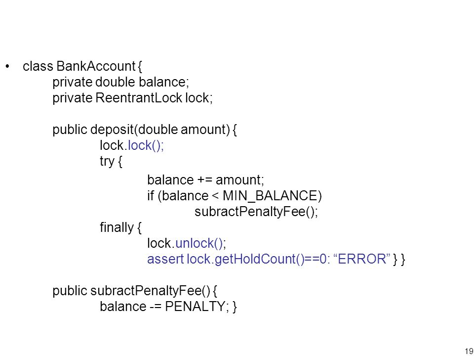 19 class BankAccount { private double balance; private ReentrantLock lock; public deposit(double amount) { lock.lock(); try { balance += amount; if (balance < MIN_BALANCE) subractPenaltyFee(); finally { lock.unlock(); assert lock.getHoldCount()==0: ERROR } } public subractPenaltyFee() { balance -= PENALTY; }