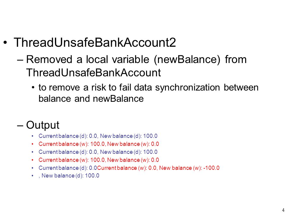 4 ThreadUnsafeBankAccount2 –Removed a local variable (newBalance) from ThreadUnsafeBankAccount to remove a risk to fail data synchronization between balance and newBalance –Output Current balance (d): 0.0, New balance (d): 100.0 Current balance (w): 100.0, New balance (w): 0.0 Current balance (d): 0.0, New balance (d): 100.0 Current balance (w): 100.0, New balance (w): 0.0 Current balance (d): 0.0Current balance (w): 0.0, New balance (w): -100.0, New balance (d): 100.0