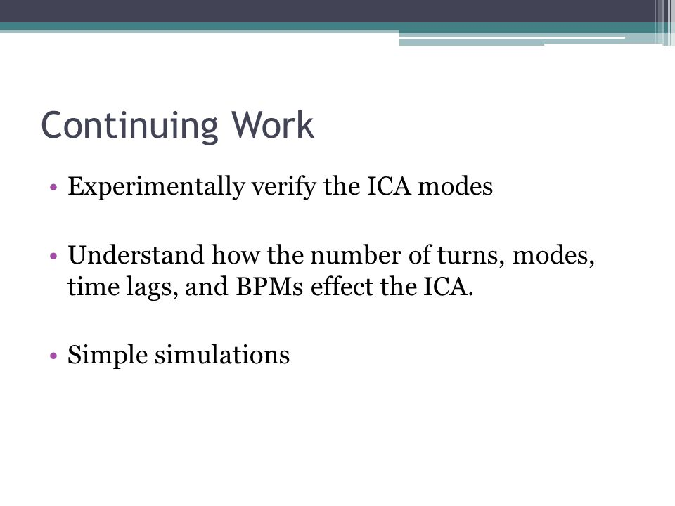 Continuing Work Experimentally verify the ICA modes Understand how the number of turns, modes, time lags, and BPMs effect the ICA.
