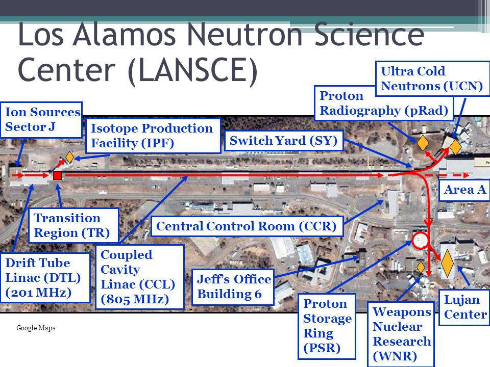 Ion Sources Sector J Drift Tube Linac (DTL) (201 MHz) Transition Region (TR) Isotope Production Facility (IPF) Coupled Cavity Linac (CCL) (805 MHz) Proton Radiography (pRad) Ultra Cold Neutrons (UCN) Switch Yard (SY) Area A Lujan Center Weapons Nuclear Research (WNR) Central Control Room (CCR) Jeff's Office Building 6 Proton Storage Ring (PSR) Google Maps
