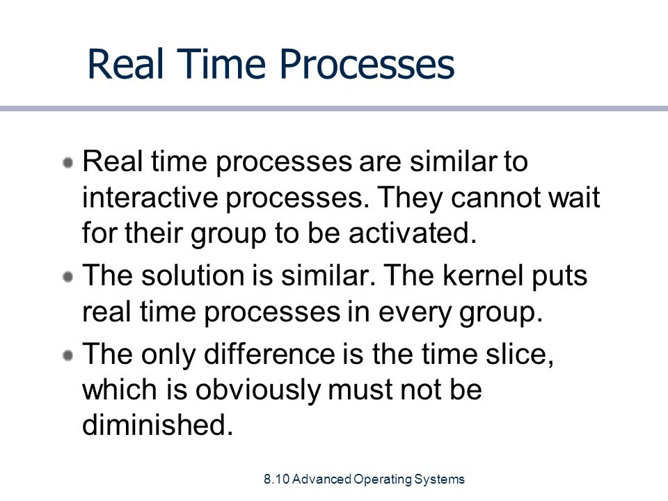 8.10 Advanced Operating Systems Real Time Processes Real time processes are similar to interactive processes.