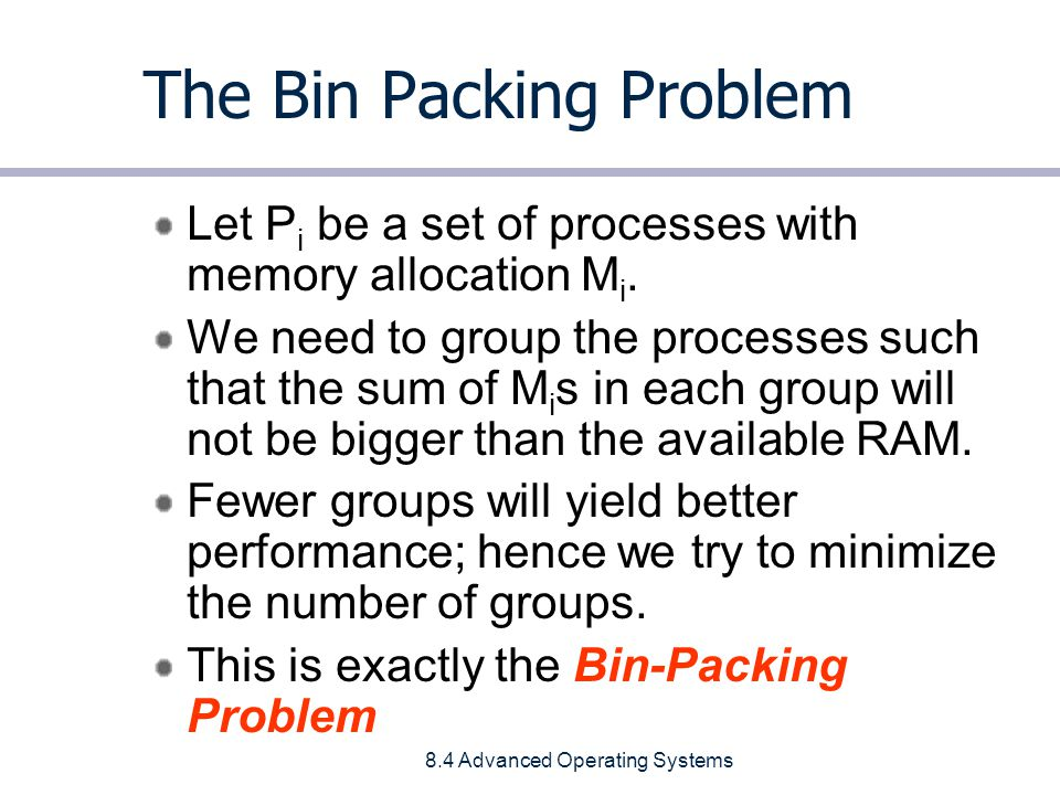 8.4 Advanced Operating Systems The Bin Packing Problem Let P i be a set of processes with memory allocation M i.