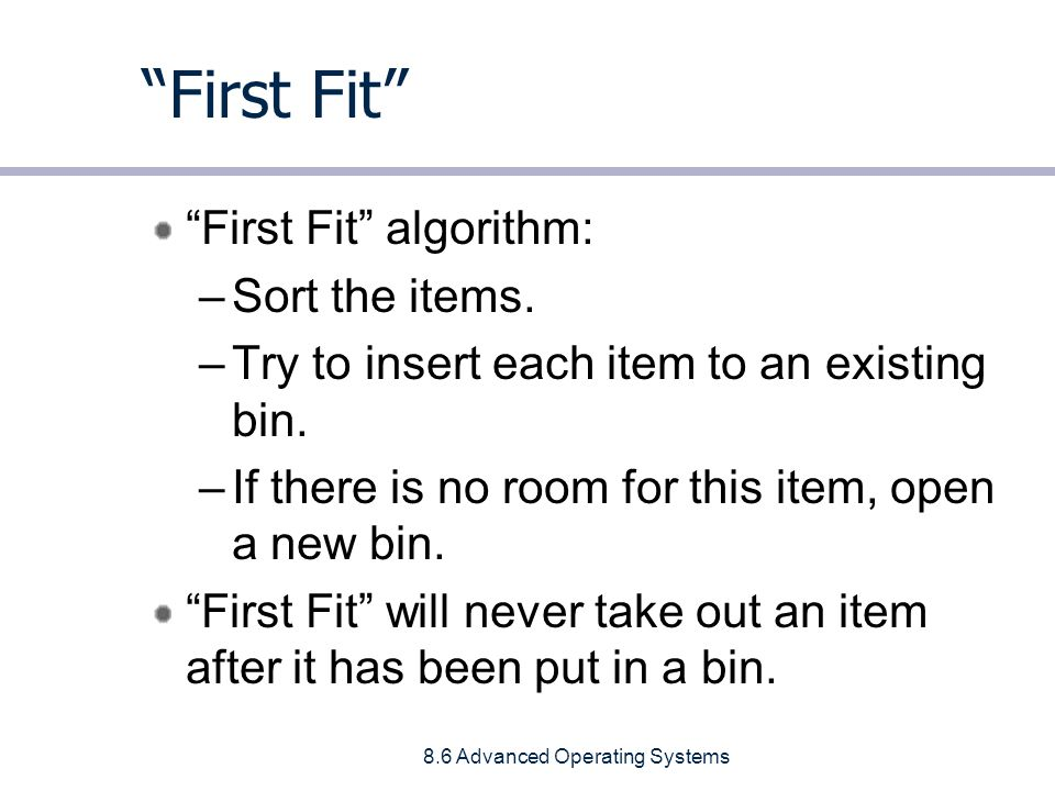 8.6 Advanced Operating Systems First Fit First Fit algorithm: –Sort the items.