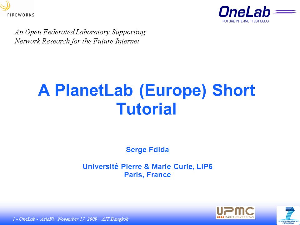 112 - OneLab - AsiaFi– November 17, 2009 – AIT Bangkok Tutorial Site The tutorial (pdf slides) are available at: http://www.planet-lab.eu/tutorials The three tutorials are: PLE Basics, https://www.planet- lab.eu/files/PlanetLab_Basics.pdfhttps://www.planet- lab.eu/files/PlanetLab_Basics.pdf Technical Overview, https://www.planet- lab.eu/files/PlanetLab__Tech_Overview.pdfhttps://www.planet- lab.eu/files/PlanetLab__Tech_Overview.pdf Adding a Node, https://www.planet- lab.eu/files/PlanetLab_Adding_a_Node.pdfhttps://www.planet- lab.eu/files/PlanetLab_Adding_a_Node.pdf The video tutorials are available at: http://www.planet-lab.eu/doc/tutorials/videos/ 112
