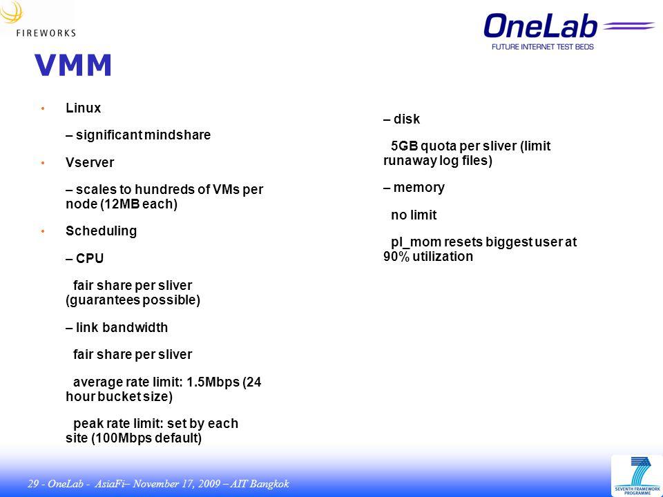 29 - OneLab - AsiaFi– November 17, 2009 – AIT Bangkok VMM Linux – significant mindshare Vserver – scales to hundreds of VMs per node (12MB each) Scheduling – CPU fair share per sliver (guarantees possible) – link bandwidth fair share per sliver average rate limit: 1.5Mbps (24 hour bucket size) peak rate limit: set by each site (100Mbps default) – disk 5GB quota per sliver (limit runaway log files) – memory no limit pl_mom resets biggest user at 90% utilization