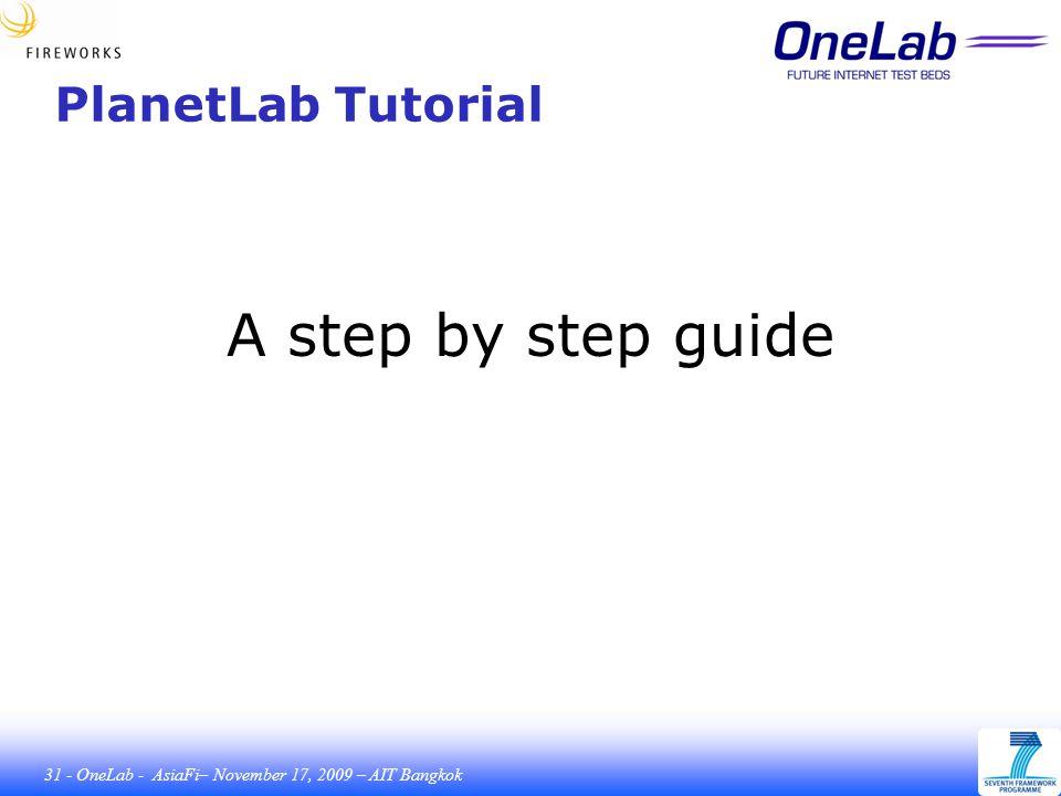 31 - OneLab - AsiaFi– November 17, 2009 – AIT Bangkok PlanetLab Tutorial A step by step guide