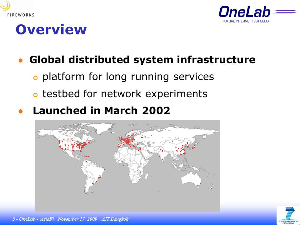 5 - OneLab - AsiaFi– November 17, 2009 – AIT Bangkok Overview ● Global distributed system infrastructure platform for long running services testbed for network experiments ● Launched in March 2002