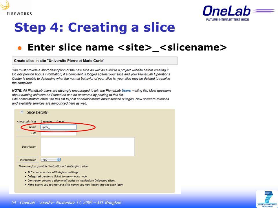 54 - OneLab - AsiaFi– November 17, 2009 – AIT Bangkok Step 4: Creating a slice ● Enter slice name _