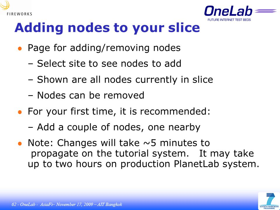 62 - OneLab - AsiaFi– November 17, 2009 – AIT Bangkok Adding nodes to your slice ● Page for adding/removing nodes – Select site to see nodes to add – Shown are all nodes currently in slice – Nodes can be removed ● For your first time, it is recommended: – Add a couple of nodes, one nearby ● Note: Changes will take ~5 minutes to propagate on the tutorial system.