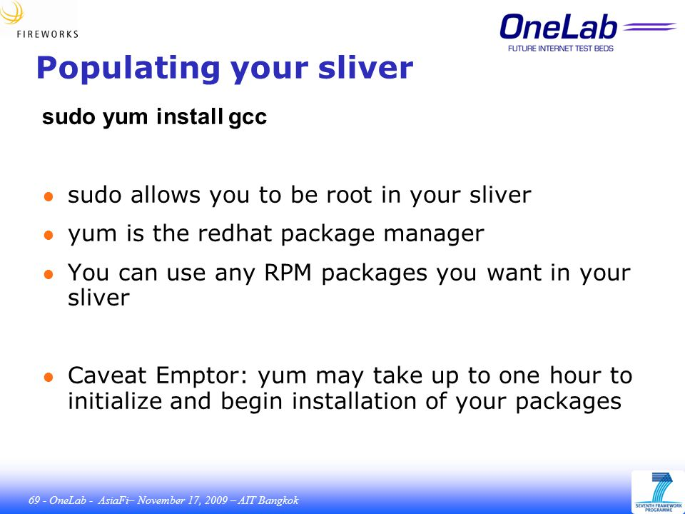 69 - OneLab - AsiaFi– November 17, 2009 – AIT Bangkok Populating your sliver sudo yum install gcc ● sudo allows you to be root in your sliver ● yum is the redhat package manager ● You can use any RPM packages you want in your sliver ● Caveat Emptor: yum may take up to one hour to initialize and begin installation of your packages