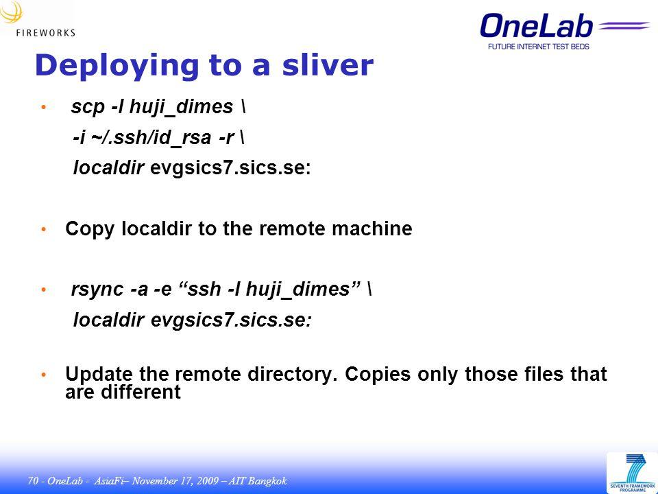 70 - OneLab - AsiaFi– November 17, 2009 – AIT Bangkok Deploying to a sliver scp -l huji_dimes \ -i ~/.ssh/id_rsa -r \ localdir evgsics7.sics.se: Copy localdir to the remote machine rsync -a -e ssh -l huji_dimes \ localdir evgsics7.sics.se: Update the remote directory.