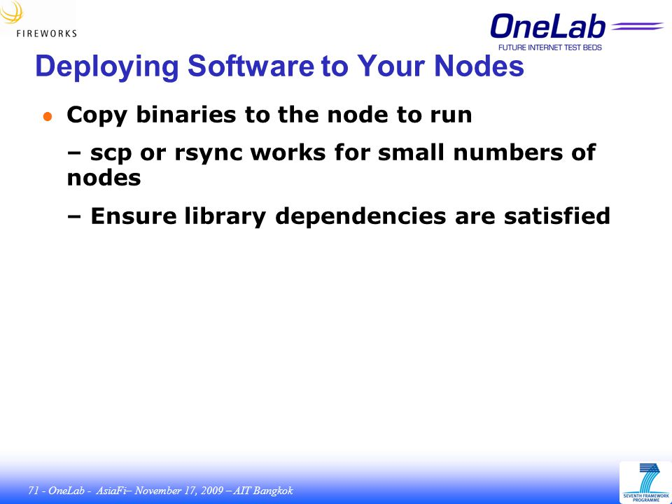 71 - OneLab - AsiaFi– November 17, 2009 – AIT Bangkok Deploying Software to Your Nodes ● Copy binaries to the node to run – scp or rsync works for small numbers of nodes – Ensure library dependencies are satisfied