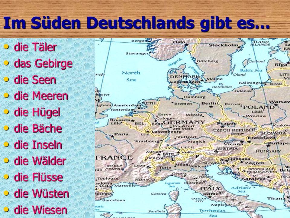 Im Norden Deutschlands gibt es… die Täler die Täler das Gebirge das Gebirge die Seen die Seen die Meeren die Meeren die Hügel die Hügel die Bäche die Bäche die Inseln die Inseln die Wälder die Wälder die Flüsse die Flüsse die Wüsten die Wüsten die Wiesen die Wiesen