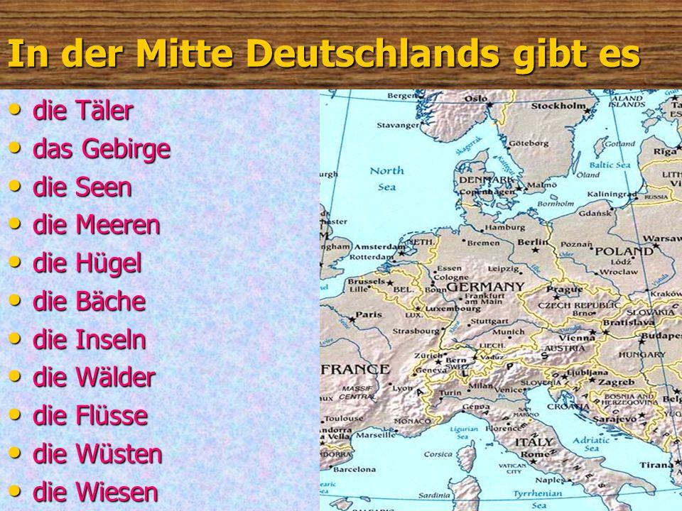 Im Süden Deutschlands gibt es… die Täler die Täler das Gebirge das Gebirge die Seen die Seen die Meeren die Meeren die Hügel die Hügel die Bäche die Bäche die Inseln die Inseln die Wälder die Wälder die Flüsse die Flüsse die Wüsten die Wüsten die Wiesen die Wiesen